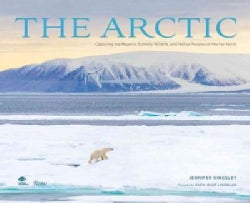 The Arctic: Capturing the Majestic Scenery, Wildlife, and Native Peoples of the Far North (Hardcover)