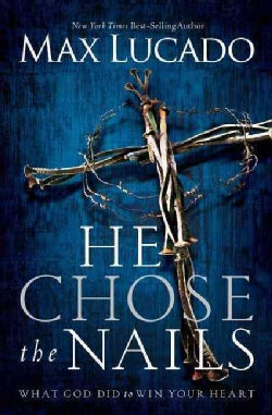 He Chose The Nails: What God Did to Win Your Heart (Paperback)