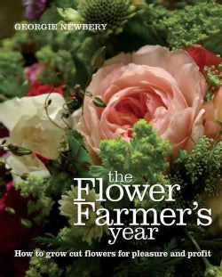 The Flower Farmer's Year: How to Grow Cut Flowers for Pleasure and Profit (Hardcover)
