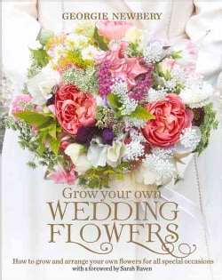 Grow Your Own Wedding Flowers: How to Grow and Arrange Your Own Flowers for All Special Occasions (Hardcover)