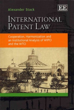 International Patent Law: Cooperation, Harmonization and an Institutional Analysis of Wipo and the Wto (Paperback)