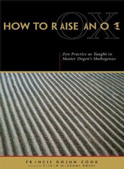How to Raise an Ox: Zen Practice As Taught in Zen Master Dogen's Shobogenzo (Paperback)