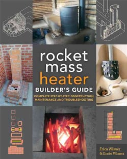 The Rocket Mass Heater Builder's Guide: Complete Step-by-step Construction, Maintenance and Troubleshooting (Paperback)