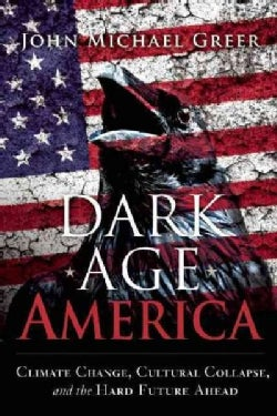 Dark Age America: Climate Change, Cultural Collapse, and the Hard Future Ahead (Paperback)