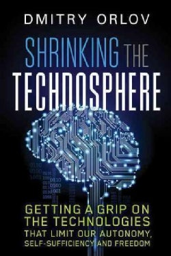 Shrinking the Technosphere: Getting a Grip on Technologies That Limit Our Autonomy, Self-sufficiency and Freedom (Paperback)