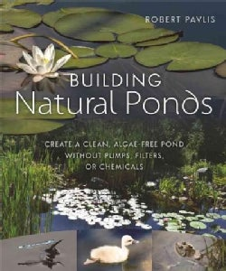 Building Natural Ponds: Create a Clean, Algae-free Pond Without Pumps, Filters, or Chemicals (Paperback)