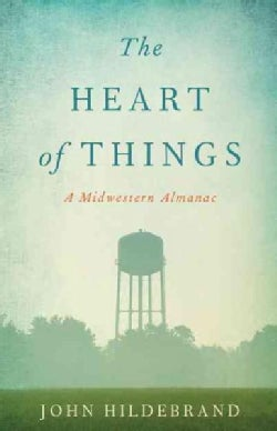 The Heart of Things: A Midwestern Almanac (Hardcover)