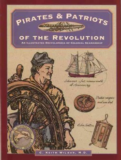 Pirates & Patriots of the Revolution: An Illustrated Encyclopedia of Colonial Seamanship (Paperback)