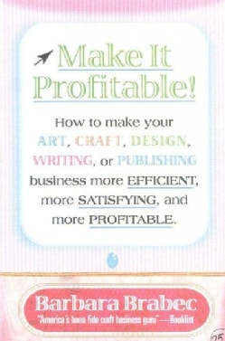 Make It Profitable: How to Make Your Art, Craft, Design, Writing, or Publishing Business More Efficient, More Sat... (Hardcover)