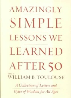 Amazingly Simple Lessons We Learned After 50: Uplifting Stories and Words of Wisdom for All Ages (Hardcover)