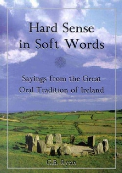 Hard Sense in Soft Words: Sayings from the Great Oral Tradition of Ireland (Hardcover)