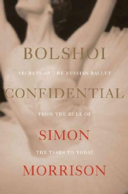 Bolshoi Confidential: Secrets of the Russian Ballet--from the Rule of the Tsars to Today (Hardcover)