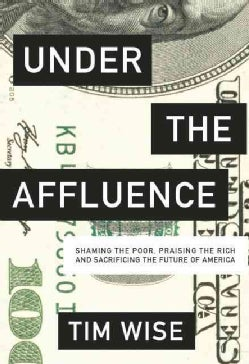 Under the Affluence: Shaming the Poor, Praising the Rich and Sacrificing the Future of America (Paperback)