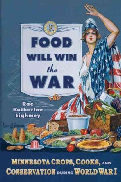 Food Will Win the War: Minnesota Crops, Cooks, and Conservation During World War I (Paperback)