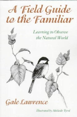 A Field Guide to the Familiar: Learning to Observe the Natural World (Paperback)