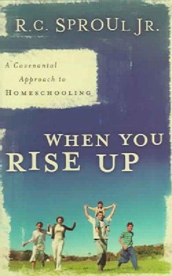 When You Rise Up: A Covenantal Approach to Homeschooling (Paperback)