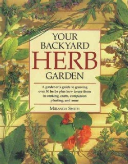 Your Backyard Herb Garden: A Gardener's Guide to Growing over 50 Herbs Plus How to Use Them in Cooking, Crafts, C... (Paperback)