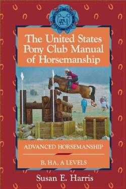 The United States Pony Club Manual of Horsemanship: Advanced Horsemanship/B/Ha/a Levels (Paperback)