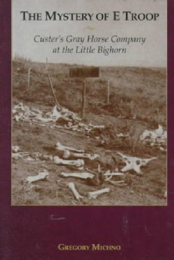 The Mystery of E Troop: Custer's Gray Horse Company at the Little Bighorn (Paperback)