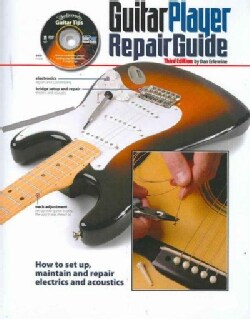 Guitar Player Repair Guide: How to Set Up, Maintain and Repair Electrics and Acoustics