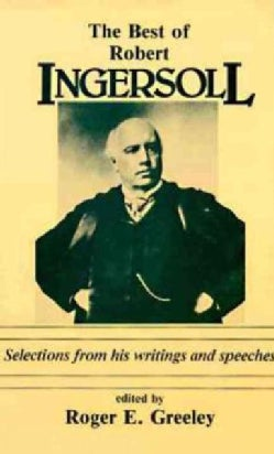 Best of Robert Ingersoll: Selections from His Writings and Speeches (Paperback)