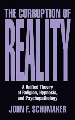 The Corruption of Reality: A Unified Theory of Religion, Hypnosis, and Psychopathology (Hardcover)