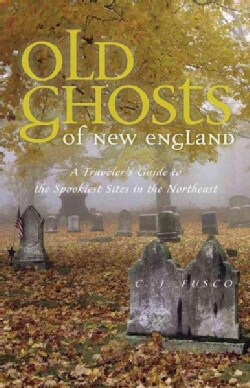 Old Ghosts of New England: A Traveler's Guide to the Spookiest Sites in the Northeast (Paperback)