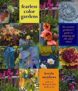 Fearless Color Gardens: The Creative Gardener's Guide to Jumping Off the Color Wheel (Hardcover)