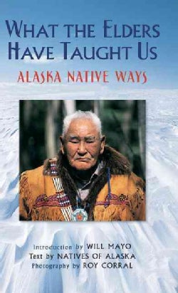 What the Elders Have Taught Us: Alaska Native Ways (Hardcover)