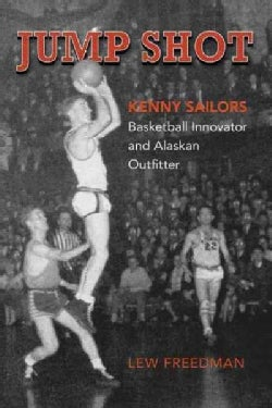 Jump Shot: Kenny Sailors: Basketball Innovator and Alaskan Outfitter (Paperback)