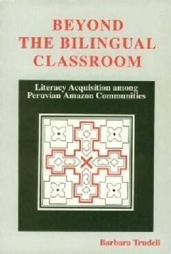 Beyond the Bilingual Classroom: Literacy Acquisition Among Peruvian Amazon Communities (Paperback)
