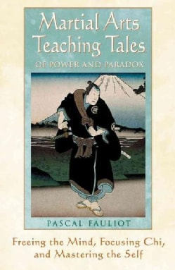 Martial Arts Teaching Tales of Power and Paradox: Freeing the Mind, Focusing Chi, and Mastering the Self (Paperback)