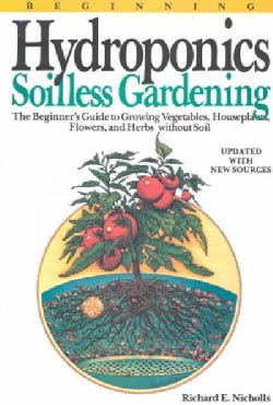 Beginning Hydroponics: Soilless Gardening : A Beginner's Guide to Growing Vegetables, House Plants, Flowers, and ... (Paperback)