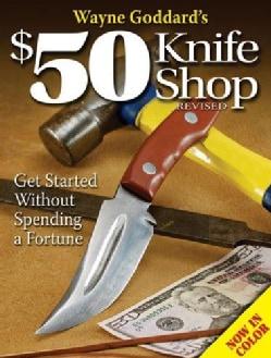 Wayne Goddard's $50 Knife Shop: Get Started Without Spending a Fortune (Paperback)