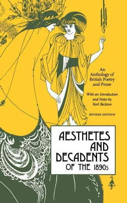 Aesthetes and Decadents of the 1890's: An Anthology of British Poetry and Prose (Paperback)