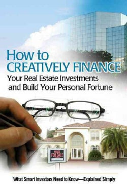 How to Creatively Finance Your Real Estate Investments and Build Your Personal Fortune: What Smart Investors Need... (Paperback)