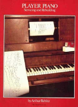 Player Piano Servicing and Rebuilding: A Treatise on How Player Pianos Function, and How to Get Them Back into To... (Paperback)