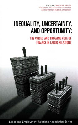 Inequality, Uncertainty, and Opportunity: The Varied and Growing Role of Finance in Labor Relations (Paperback)