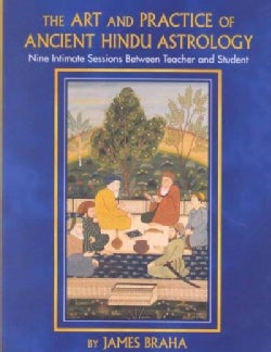 The Art and Practice of Ancient Hindu Astrology: Nine Intimate Sessions Between Teacher and Student (Hardcover)