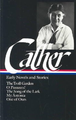 Early Novels and Stories: The Troll Garden, O Pioneers! the Song of the Lark, My Antonia, One of Ours (Hardcover)