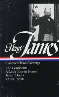 Henry James: Collected Travel Writings : The Continent : A Little Tour in France/Italian Hours/Other Travels (Hardcover)