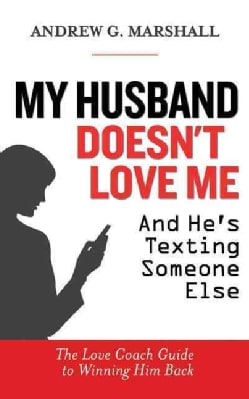 My Husband Doesn't Love Me and He's Texting Someone Else: The Love Coach Guide to Winning Him Back (Paperback)