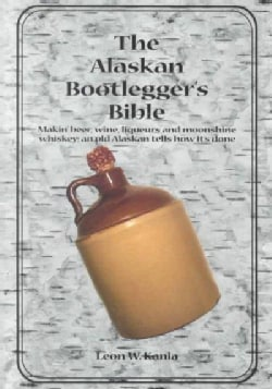The Alaskan Bootlegger's Bible: Makin' Beer, Wine, Liquers & Moonshine Whiskey (Paperback)