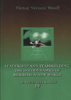 Leadership and Teambuilding: The Holodynamics of Building a New World: The Presenters Manual 4 (Paperback)