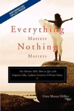 Everything Matters, Nothing Matters: For Women Who Dare to Live With Exquisite Calm, Euphoric Creativity & Divine... (Paperback)