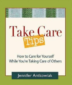 Take Care! Tips: How to Take Care of Yourself While You're Taking Care of Others (Paperback)