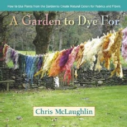 A Garden to Dye For: How to Use Plants from the Garden to Create Natural Colors for Fabrics and Fibers (Hardcover)