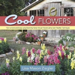 Cool Flowers: How to Grow and Enjoy Long-Blooming Hardy Annual Flowers Using Cool Weather Techniques (Hardcover)