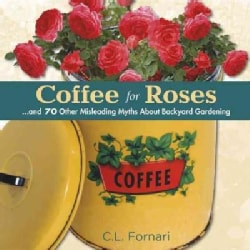 Coffee for Roses: and 70 Other Misleading Myths About Backyard Gardening (Hardcover)
