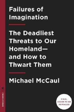 Failures of Imagination: The Deadliest Threats to Our Homeland and How to Thwart Them (Hardcover)
